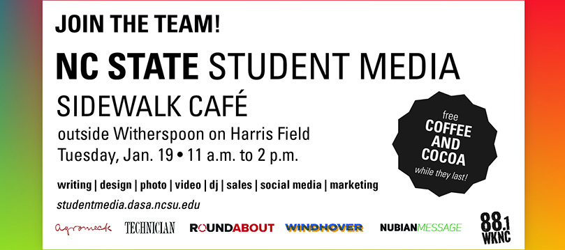 Join the team! NC State Student Media Sidewalk Cafe outside Witherspoon on Harris Field on Tuesday, January 19 from 11 a.m. to 2 p.m. Free coffee and cocoa while they last.